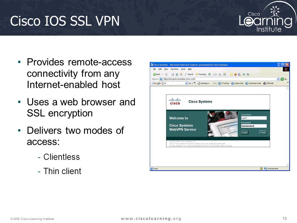 13 © 2009 Cisco Learning Institute. Cisco IOS SSL VPN Provides remote-access connectivity from any Internet-enabled host Uses a web browser and SSL en