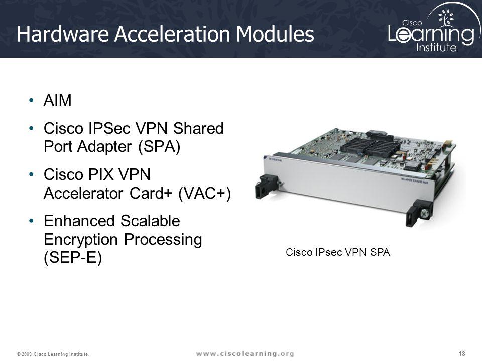 18 © 2009 Cisco Learning Institute. Hardware Acceleration Modules AIM Cisco IPSec VPN Shared Port Adapter (SPA) Cisco PIX VPN Accelerator Card+ (VAC+)