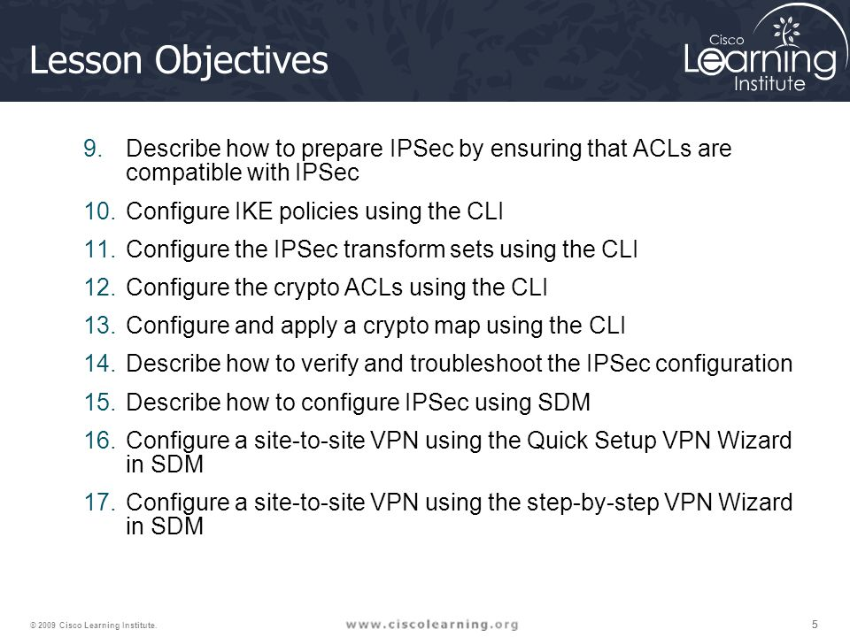 555 © 2009 Cisco Learning Institute. Lesson Objectives 9.Describe how to prepare IPSec by ensuring that ACLs are compatible with IPSec 10.Configure IK