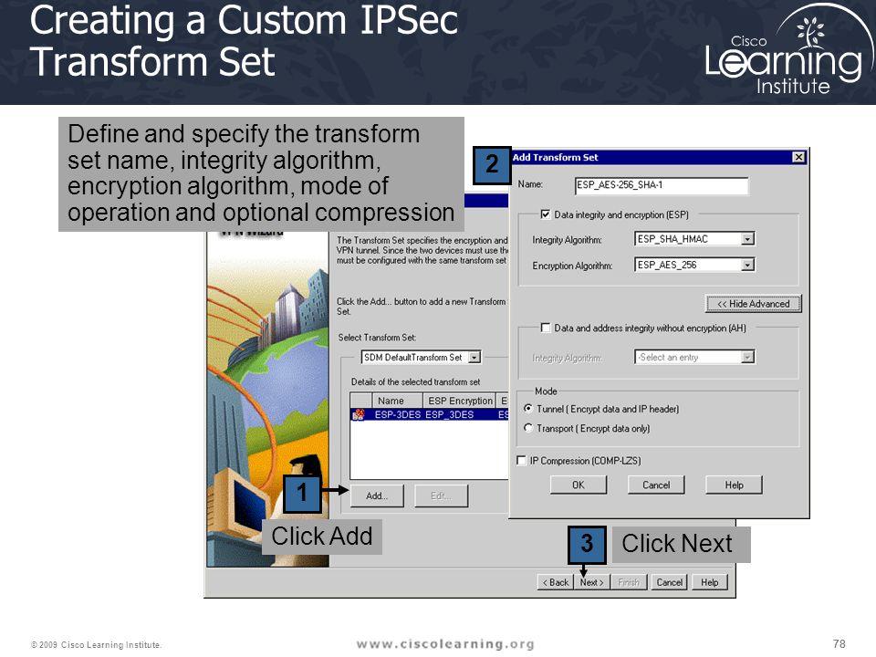 78 © 2009 Cisco Learning Institute. 1 2 3 Creating a Custom IPSec Transform Set Click Next Click Add Define and specify the transform set name, integr