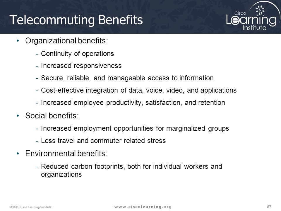 87 © 2009 Cisco Learning Institute. Telecommuting Benefits Organizational benefits: -Continuity of operations -Increased responsiveness -Secure, relia