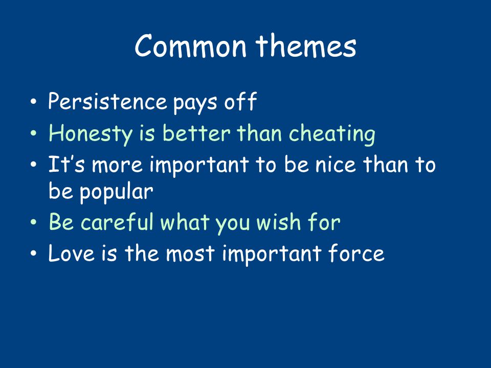 Common themes Persistence pays off Honesty is better than cheating It's more important to be nice than to be popular Be careful what you wish for Love is the most important force