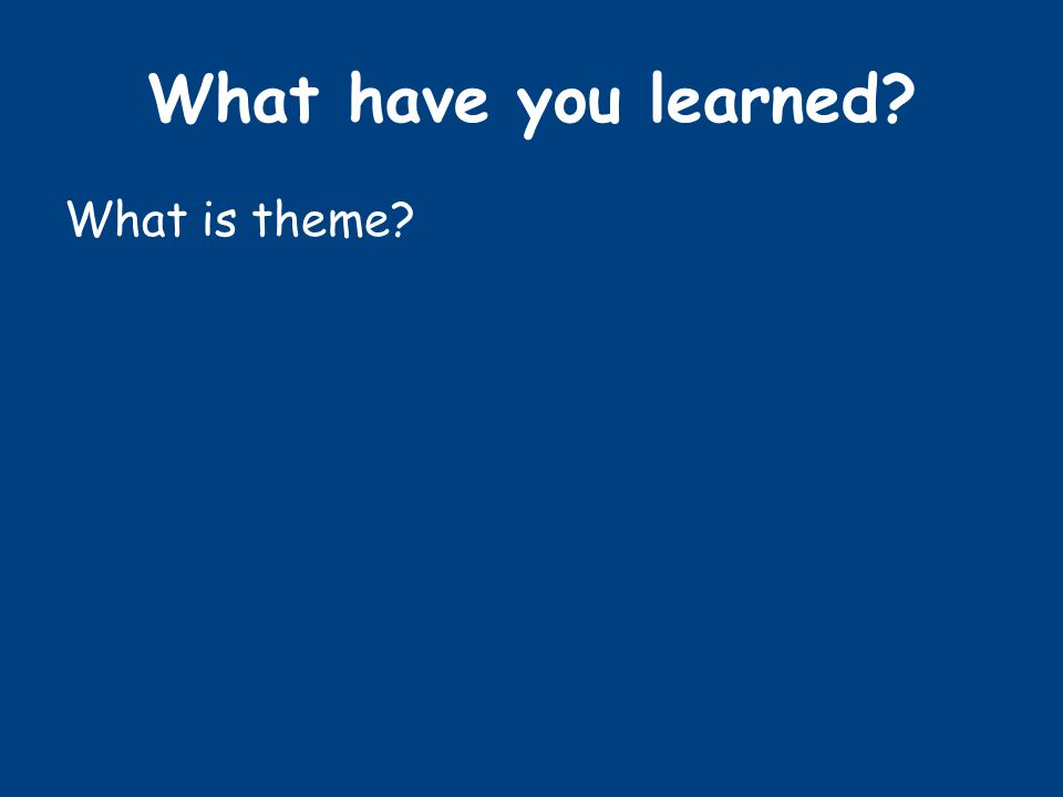 What have you learned? What is theme?