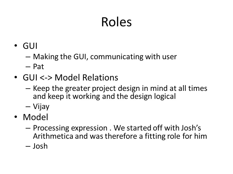 Roles GUI – Making the GUI, communicating with user – Pat GUI Model Relations – Keep the greater project design in mind at all times and keep it working and the design logical – Vijay Model – Processing expression.