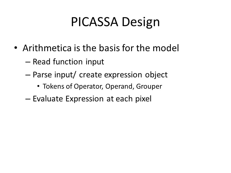 PICASSA Design Arithmetica is the basis for the model – Read function input – Parse input/ create expression object Tokens of Operator, Operand, Grouper – Evaluate Expression at each pixel