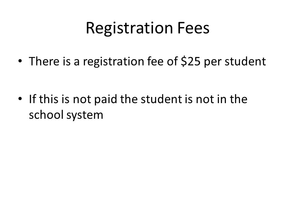 Registration Fees There is a registration fee of $25 per student If this is not paid the student is not in the school system