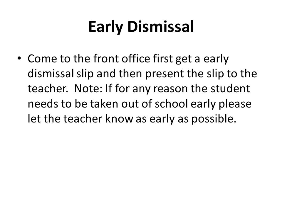 Early Dismissal Come to the front office first get a early dismissal slip and then present the slip to the teacher.