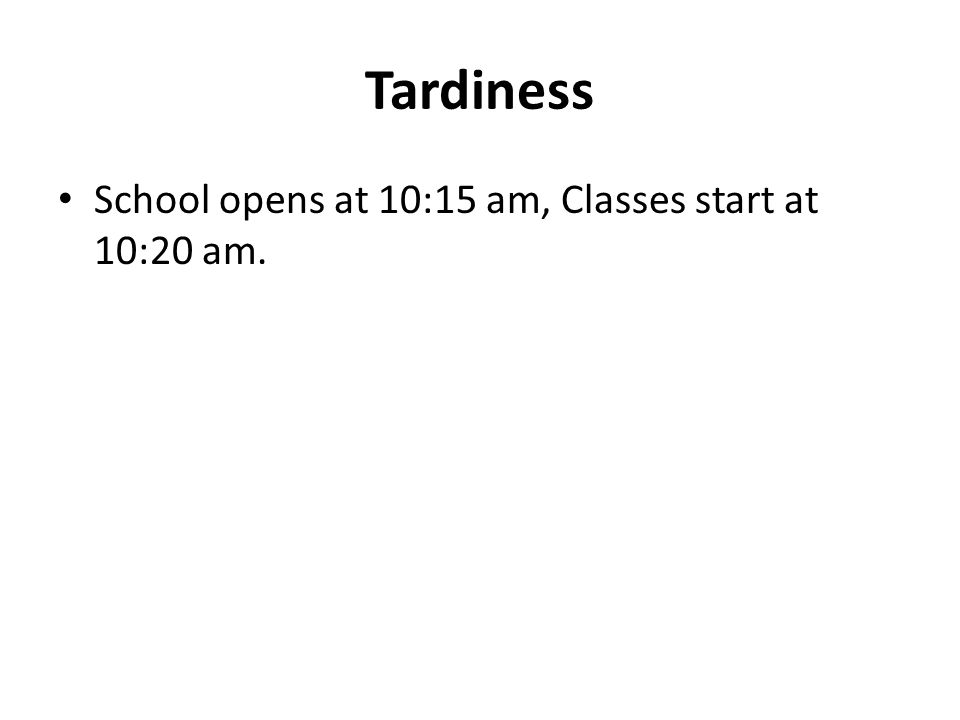Tardiness School opens at 10:15 am, Classes start at 10:20 am.