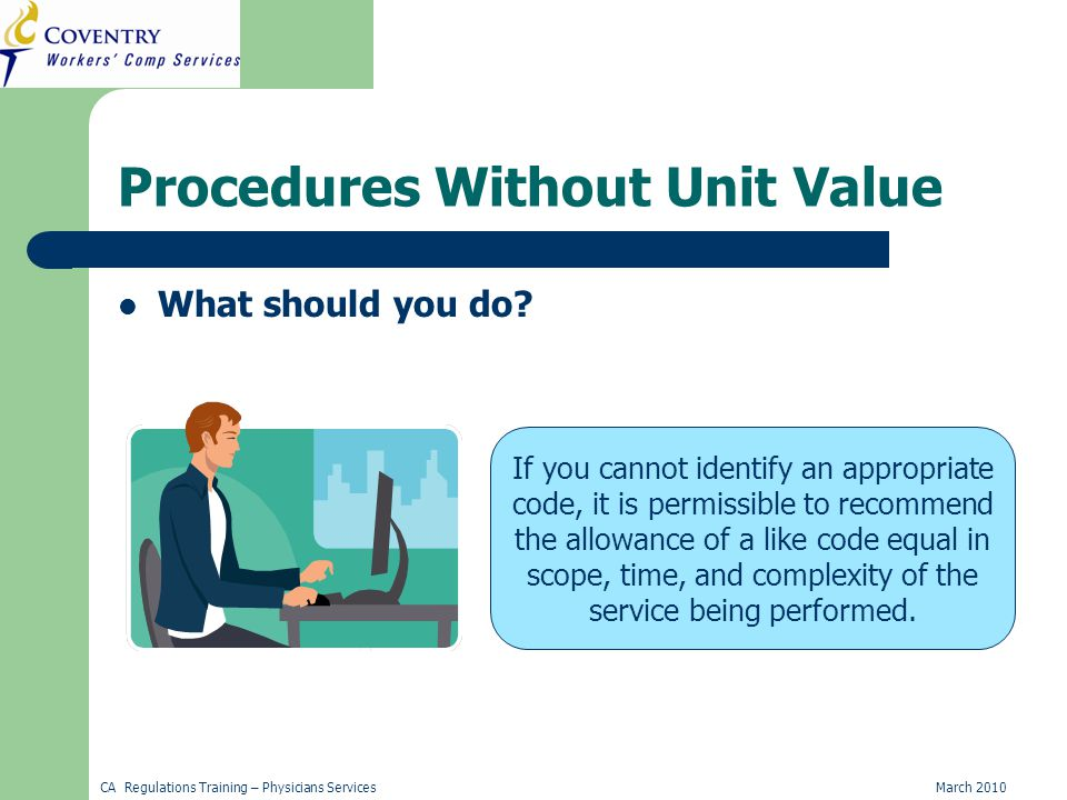 CA Regulations Training – Physicians ServicesMarch 2010 Procedures Without Unit Value What should you do.