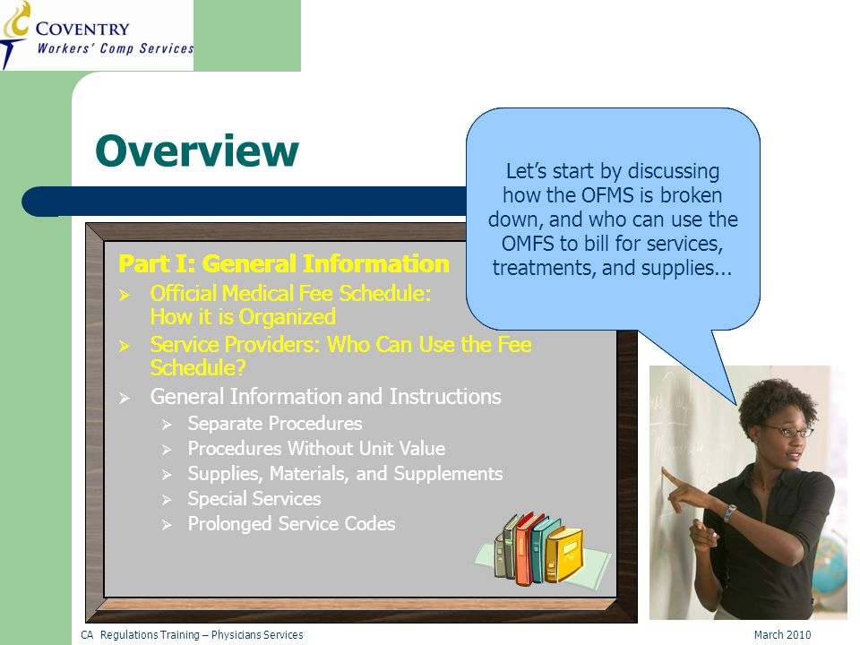 CA Regulations Training – Physicians ServicesMarch 2010 Overview Part I: General Information  Official Medical Fee Schedule: How it is Organized  Service Providers: Who Can Use the Fee Schedule.