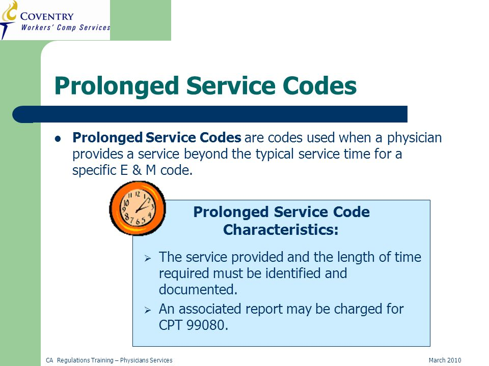 CA Regulations Training – Physicians ServicesMarch 2010 Prolonged Service Code Characteristics: Prolonged Service Codes Prolonged Service Codes are codes used when a physician provides a service beyond the typical service time for a specific E & M code.