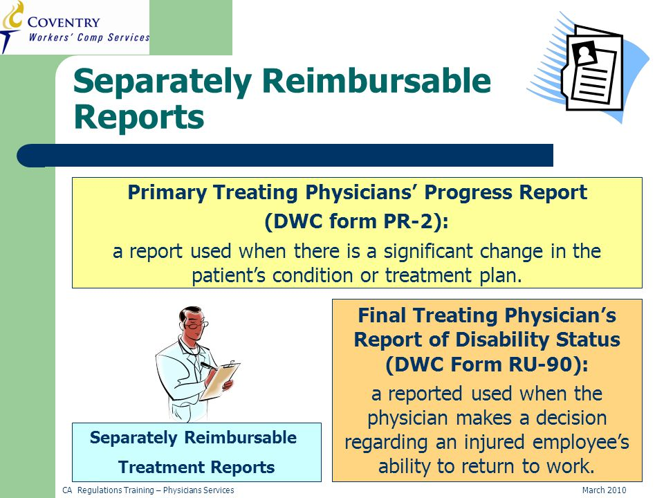 CA Regulations Training – Physicians ServicesMarch 2010 Primary Treating Physicians' Progress Report (DWC form PR-2) Primary Treating Physicians' Progress Report (DWC form PR-2): a report used when there is a significant change in the patient's condition or treatment plan.