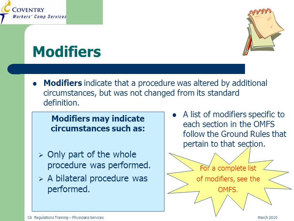 CA Regulations Training – Physicians ServicesMarch 2010 Modifiers Modifiers indicate that a procedure was altered by additional circumstances, but was not changed from its standard definition.