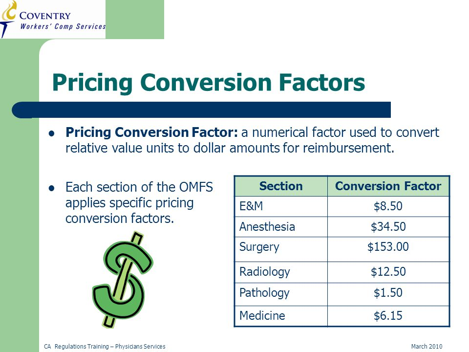 CA Regulations Training – Physicians ServicesMarch 2010 Pricing Conversion Factors Pricing Conversion Factor: a numerical factor used to convert relative value units to dollar amounts for reimbursement.