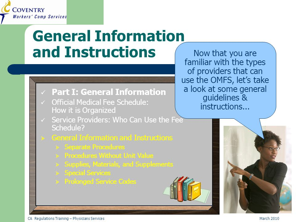 CA Regulations Training – Physicians ServicesMarch 2010 General Information and Instructions Part I: General Information Official Medical Fee Schedule: How it is Organized Service Providers: Who Can Use the Fee Schedule.
