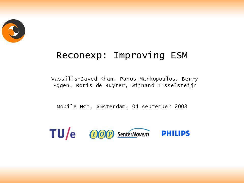 Reconexp: Improving ESM Vassilis-Javed Khan, Panos Markopoulos, Berry Eggen, Boris de Ruyter, Wijnand IJsselsteijn Mobile HCI, Amsterdam, 04 september 2008