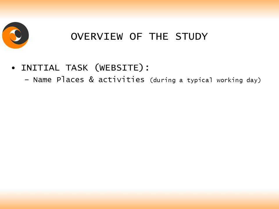 OVERVIEW OF THE STUDY INITIAL TASK (WEBSITE): –Name Places & activities (during a typical working day)