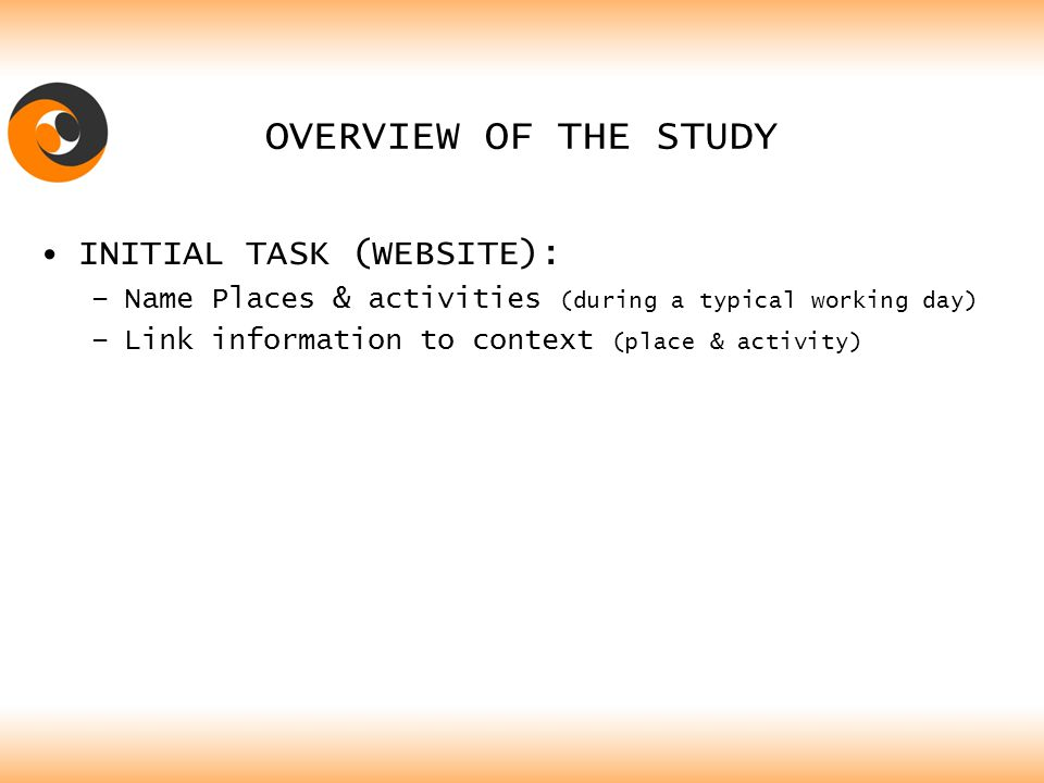 OVERVIEW OF THE STUDY INITIAL TASK (WEBSITE): –Name Places & activities (during a typical working day) –Link information to context (place & activity)