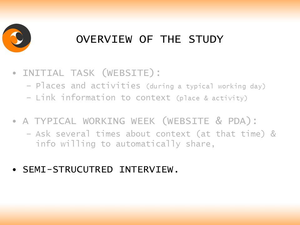 OVERVIEW OF THE STUDY INITIAL TASK (WEBSITE): –Places and activities (during a typical working day) –Link information to context (place & activity) A TYPICAL WORKING WEEK (WEBSITE & PDA): –Ask several times about context (at that time) & info willing to automatically share, SEMI-STRUCUTRED INTERVIEW.