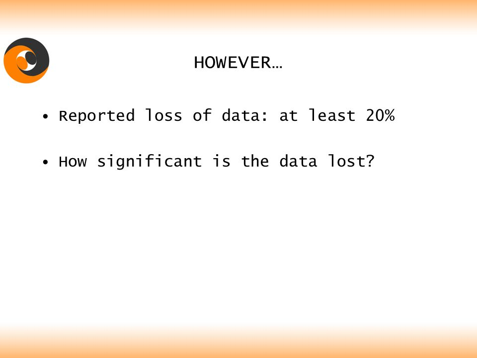 HOWEVER… Reported loss of data: at least 20% How significant is the data lost?