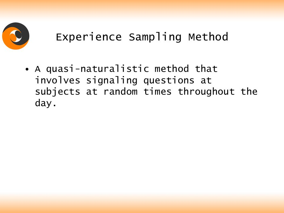 Experience Sampling Method A quasi-naturalistic method that involves signaling questions at subjects at random times throughout the day.