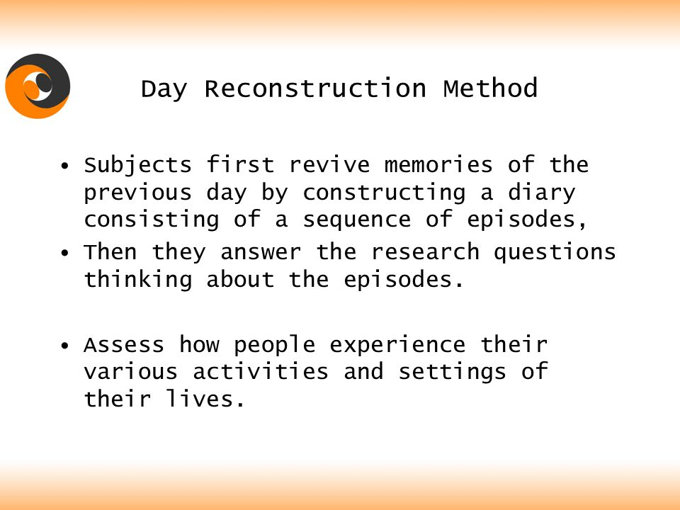 Day Reconstruction Method Subjects first revive memories of the previous day by constructing a diary consisting of a sequence of episodes, Then they answer the research questions thinking about the episodes.