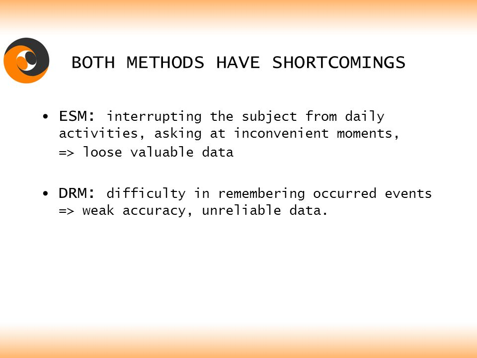BOTH METHODS HAVE SHORTCOMINGS ESM: interrupting the subject from daily activities, asking at inconvenient moments, => loose valuable data DRM: difficulty in remembering occurred events => weak accuracy, unreliable data.