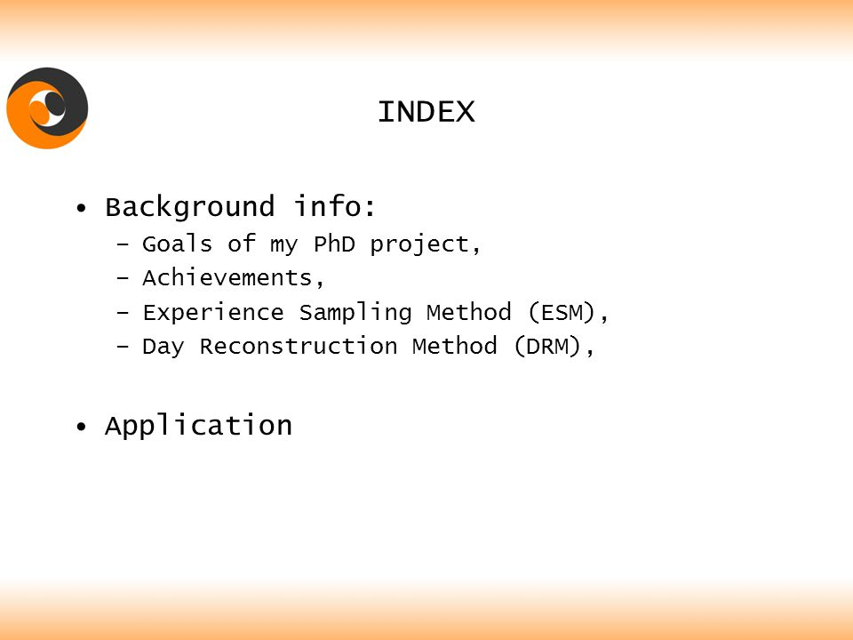 INDEX Background info: –Goals of my PhD project, –Achievements, –Experience Sampling Method (ESM), –Day Reconstruction Method (DRM), Application