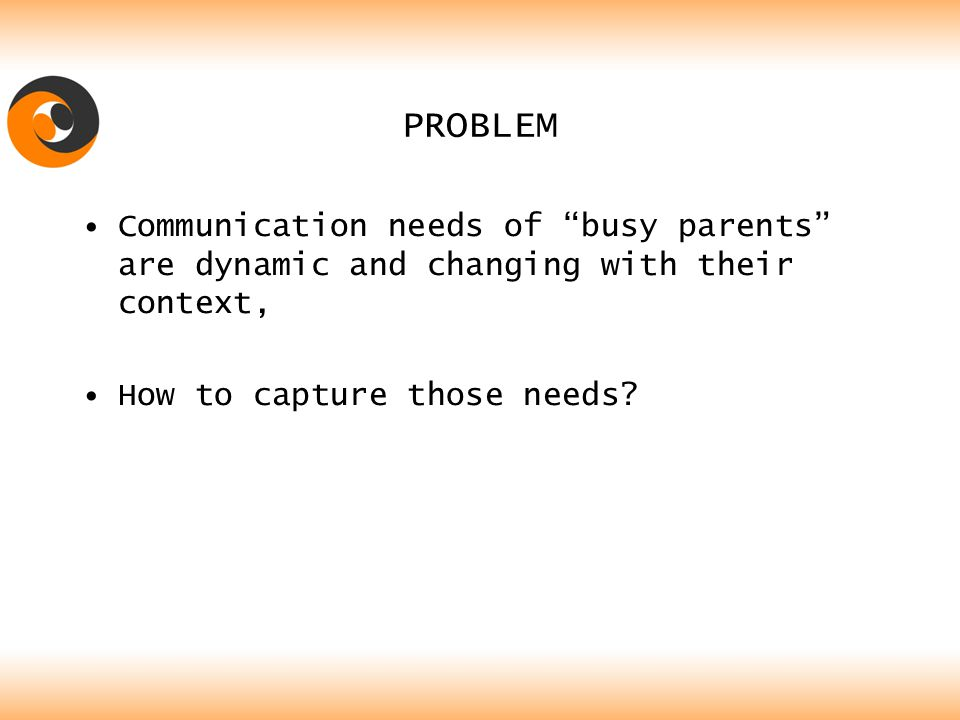 PROBLEM Communication needs of busy parents are dynamic and changing with their context, How to capture those needs
