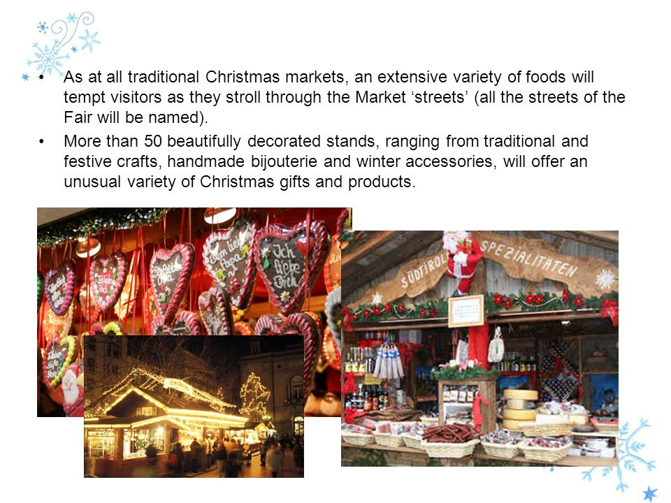 As at all traditional Christmas markets, an extensive variety of foods will tempt visitors as they stroll through the Market 'streets' (all the streets of the Fair will be named).
