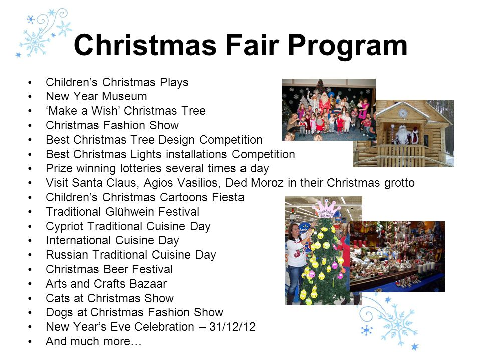 Christmas Fair Program Children's Christmas Plays New Year Museum 'Make a Wish' Christmas Tree Christmas Fashion Show Best Christmas Tree Design Competition Best Christmas Lights installations Competition Prize winning lotteries several times a day Visit Santa Claus, Agios Vasilios, Ded Moroz in their Christmas grotto Children's Christmas Cartoons Fiesta Traditional Glühwein Festival Cypriot Traditional Cuisine Day International Cuisine Day Russian Traditional Cuisine Day Christmas Beer Festival Arts and Crafts Bazaar Cats at Christmas Show Dogs at Christmas Fashion Show New Year's Eve Celebration – 31/12/12 And much more…