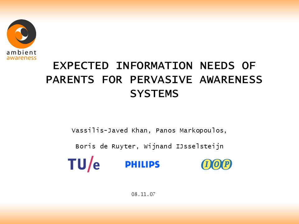 EXPECTED INFORMATION NEEDS OF PARENTS FOR PERVASIVE AWARENESS SYSTEMS 08.11.07 Vassilis-Javed Khan, Panos Markopoulos, Boris de Ruyter, Wijnand IJsselsteijn