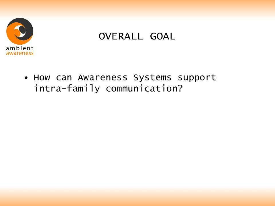 MY FOCUS Communication between busy parents Couples: –Both working, –Have at least one dependent child, Goal is to support their communication with Awareness Systems