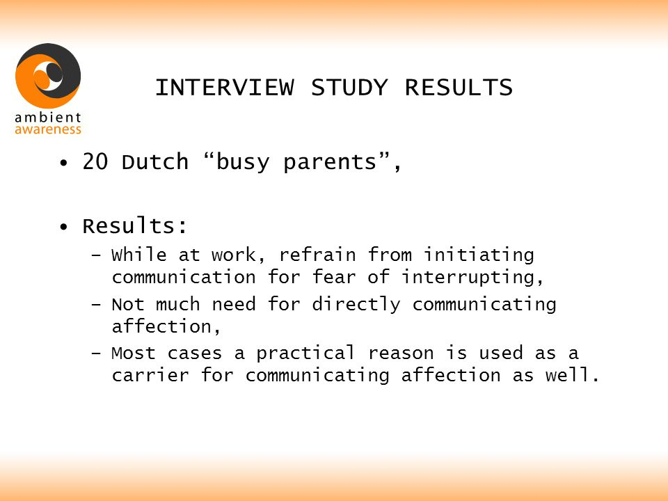 "INTERVIEW STUDY RESULTS 20 Dutch ""busy parents"", Results: –While at work, refrain from initiating communication for fear of interrupting, –Not much ne"