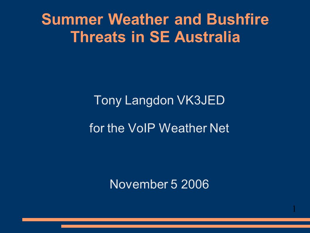 Summer Weather and Bushfire Threats in SE Australia Tony Langdon VK3JED for the VoIP Weather Net November 5 2006 1