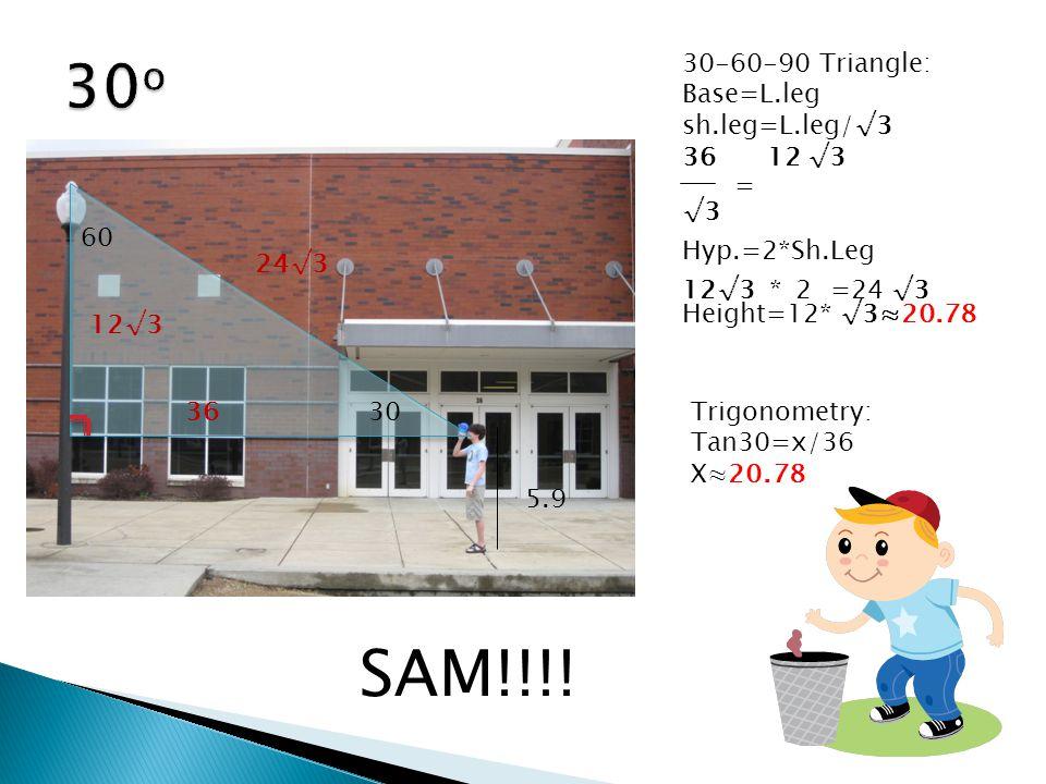 60 30 30-60-90 Triangle: Base=L.leg sh.leg=L.leg/√3 36 12 √3 Hyp.=2*Sh.Leg Height=12* √3≈20.78 36 √3 = 12√3 24√3 12√3*2=24√3 Trigonometry: Tan30=x/36 X≈20.78 5.9 SAM!!!!