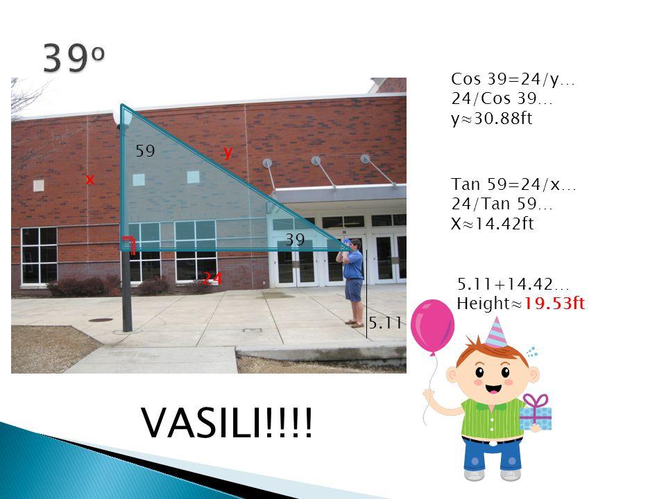 39 59 5.11 Cos 39=24/y… 24/Cos 39… y≈30.88ft x y 24 Tan 59=24/x… 24/Tan 59… X≈14.42ft 5.11+14.42… Height≈19.53ft VASILI!!!!