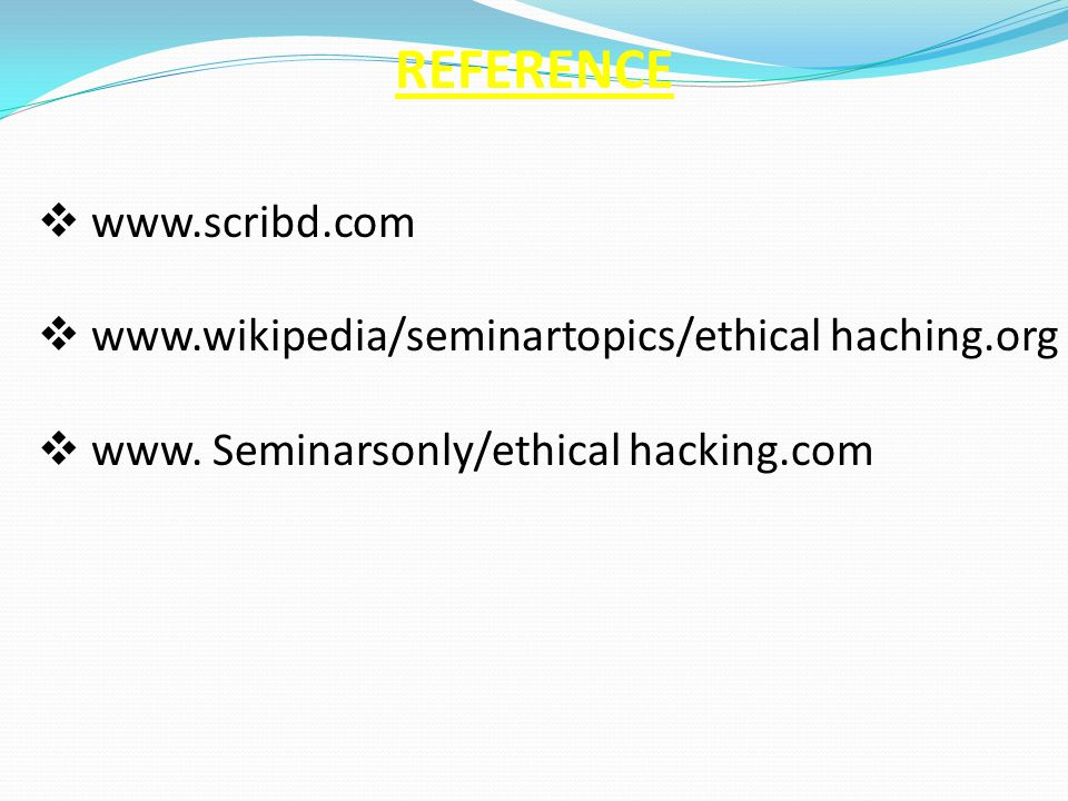 REFERENCE  www.scribd.com  www.wikipedia/seminartopics/ethical haching.org  www. Seminarsonly/ethical hacking.com