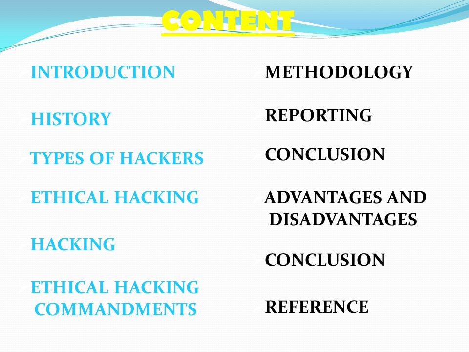 CONTENT  INTRODUCTION  HACKING  TYPES OF HACKERS  ETHICAL HACKING  HISTORY  ETHICAL HACKING COMMANDMENTS  METHODOLOGY  REPORTING  CONCLUSION
