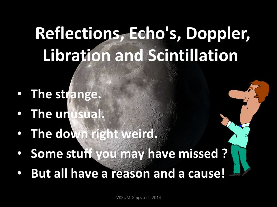 Reflections, Echo's, Doppler, Libration and Scintillation. The strange. The unusual. The down right weird. Some stuff you may have missed ? But all ha