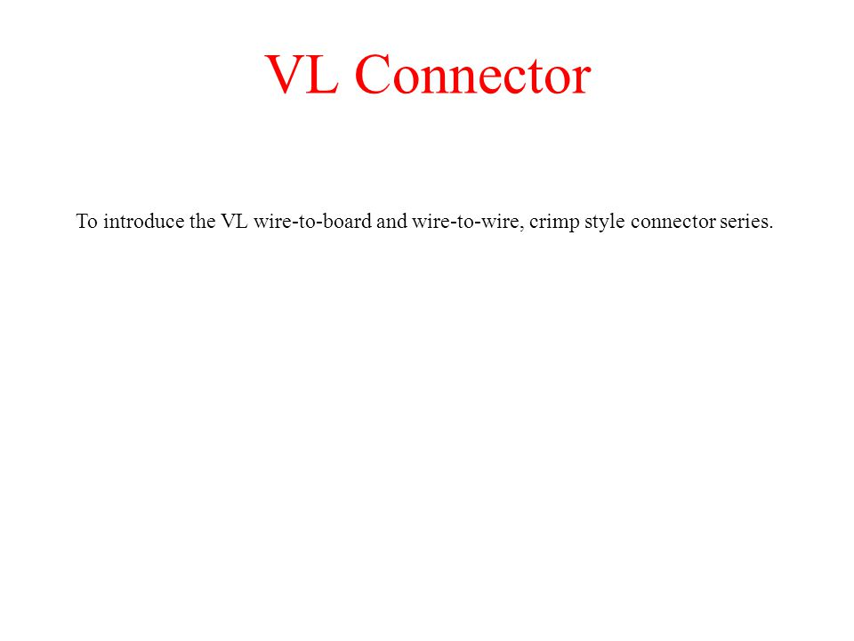 VL Connector To introduce the VL wire-to-board and wire-to-wire, crimp style connector series.