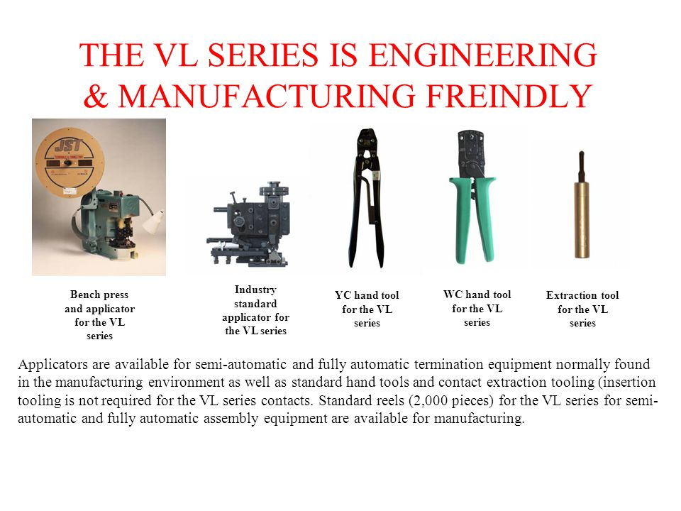 THE VL SERIES IS ENGINEERING & MANUFACTURING FREINDLY Applicators are available for semi-automatic and fully automatic termination equipment normally found in the manufacturing environment as well as standard hand tools and contact extraction tooling (insertion tooling is not required for the VL series contacts.