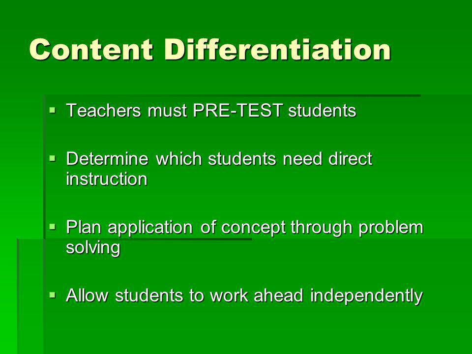 Content Differentiation  Teachers must PRE-TEST students  Determine which students need direct instruction  Plan application of concept through problem solving  Allow students to work ahead independently