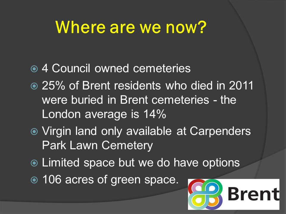 Vision 'to meet the needs of bereaved people and the wider community by':  Conducting burials and commemoration of the dead in a secure, sustainable and well- maintained environment  Offering burial options at a choice of four cemeteries  Enabling local communities to access cemeteries as valuable historic green spaces promoting wellbeing, biodiversity, learning and recreation.