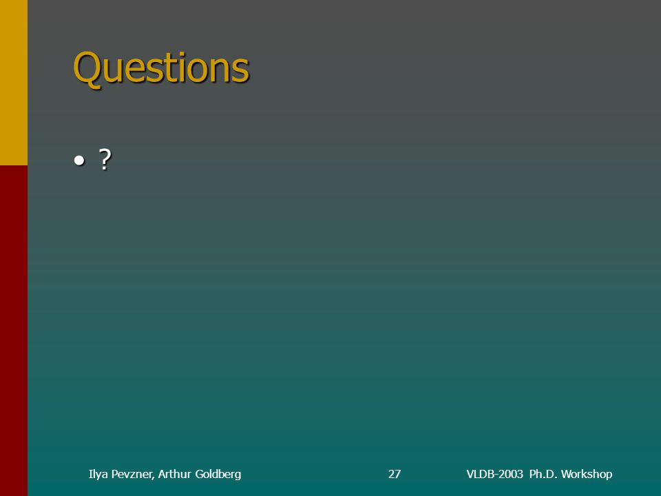 VLDB-2003 Ph.D. WorkshopIlya Pevzner, Arthur Goldberg27 Questions