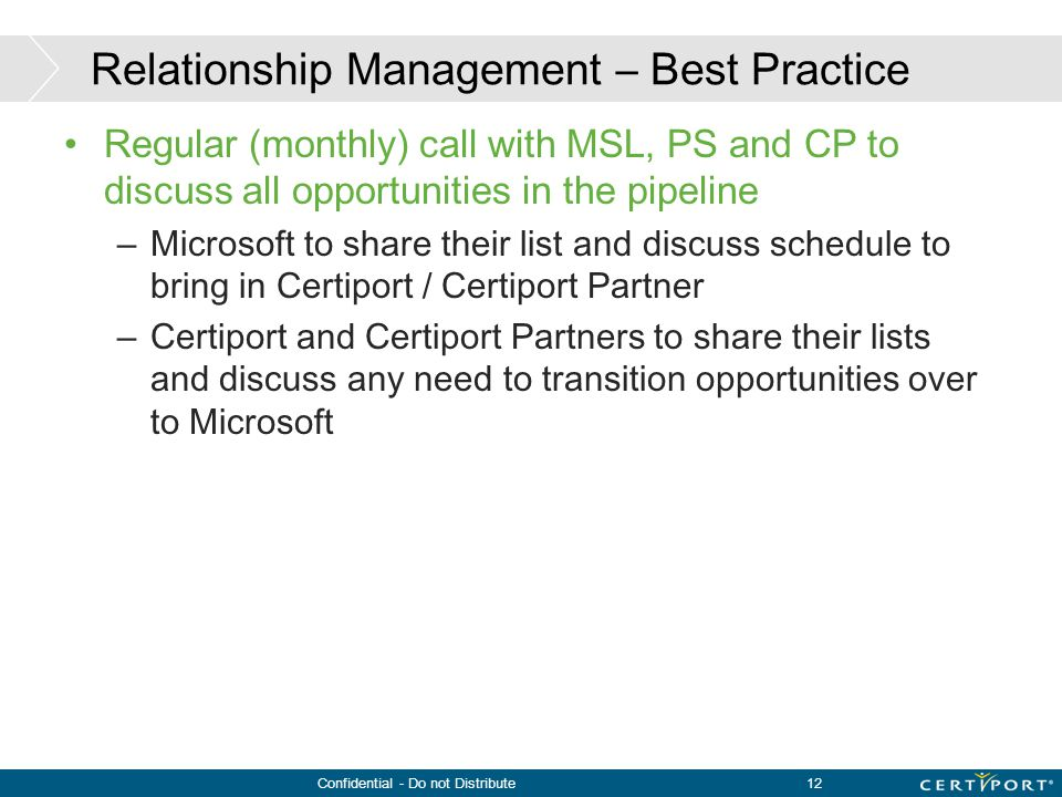 Confidential - Do not Distribute12 Relationship Management – Best Practice Regular (monthly) call with MSL, PS and CP to discuss all opportunities in
