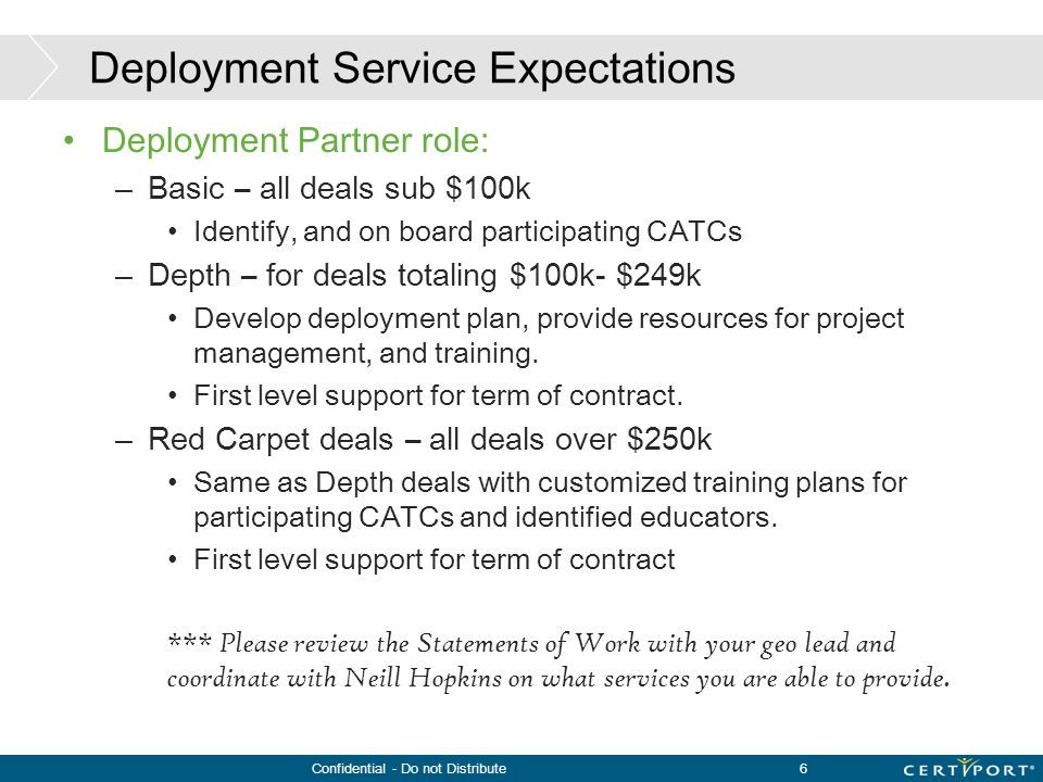 Confidential - Do not Distribute6 Deployment Service Expectations Deployment Partner role: –Basic – all deals sub $100k Identify, and on board partici