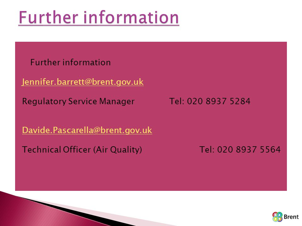  Further information Jennifer.barrett@brent.gov.uk Regulatory Service ManagerTel: 020 8937 5284 Davide.Pascarella@brent.gov.uk Technical Officer (Air