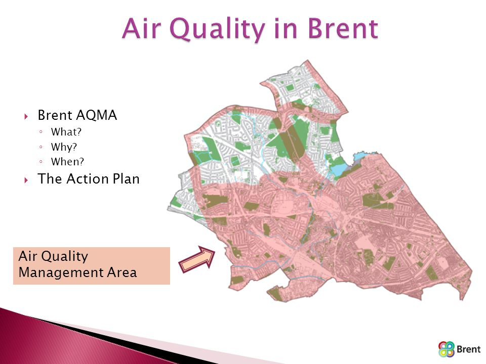  Brent AQMA ◦ What? ◦ Why? ◦ When?  The Action Plan Air Quality Management Area