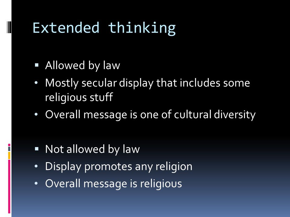 Extended thinking  Allowed by law Mostly secular display that includes some religious stuff Overall message is one of cultural diversity  Not allowed by law Display promotes any religion Overall message is religious
